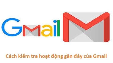 Hướng dẫn cách kiểm tra hoạt động gần đây của Gmail